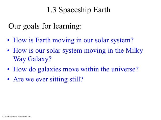 © 2010 Pearson Education, Inc. 1.3 Spaceship Earth • How is Earth moving in our solar system? • How is our solar system mo...