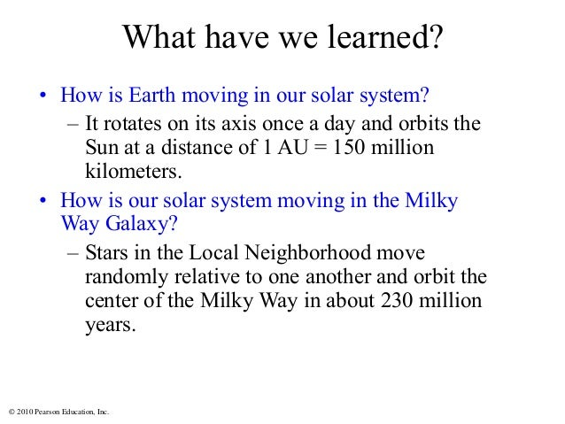 © 2010 Pearson Education, Inc. What have we learned? • How is Earth moving in our solar system? – It rotates on its axis o...
