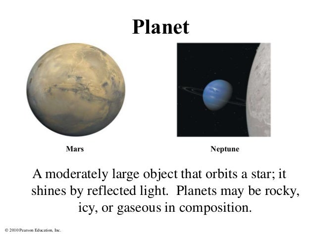 © 2010 Pearson Education, Inc. Planet A moderately large object that orbits a star; it shines by reflected light. Planets ...