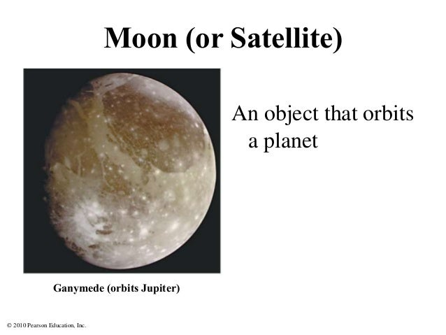 © 2010 Pearson Education, Inc. Moon (or Satellite) An object that orbits a planet Ganymede (orbits Jupiter)