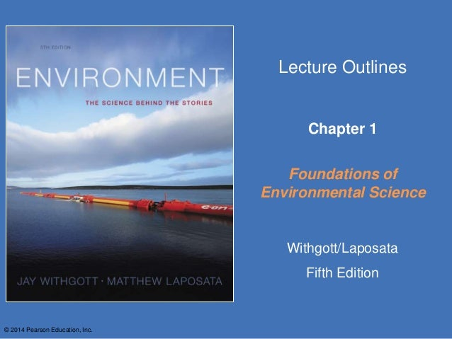 © 2014 Pearson Education, Inc. Lecture Outlines Chapter 1 Foundations of Environmental Science Withgott/Laposata Fifth Edi...