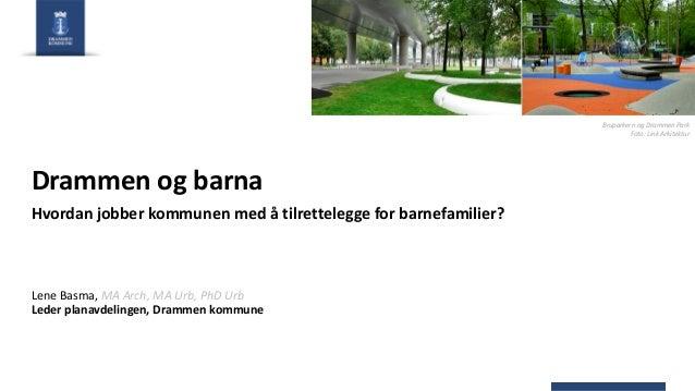 Drammen og barna Hvordan jobber kommunen med å tilrettelegge for barnefamilier? Lene Basma, MA Arch, MA Urb, PhD Urb Leder...