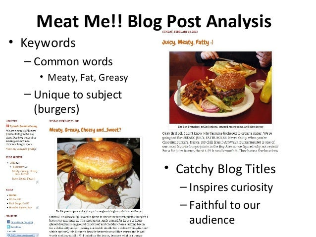 Meat Me!! Blog Post Analysis• Keywords– Common words• Meaty, Fat, Greasy– Unique to subject(burgers)• Catchy Blog Titles– ...