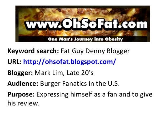 Keyword search: Fat Guy Denny BloggerURL: http://ohsofat.blogspot.com/Blogger: Mark Lim, Late 20'sAudience: Burger Fanatic...