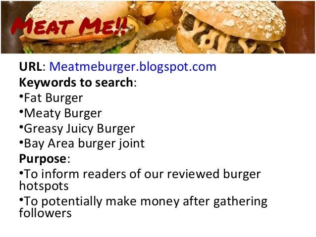 URL: Meatmeburger.blogspot.comKeywords to search:•Fat Burger•Meaty Burger•Greasy Juicy Burger•Bay Area burger jointPurpose...