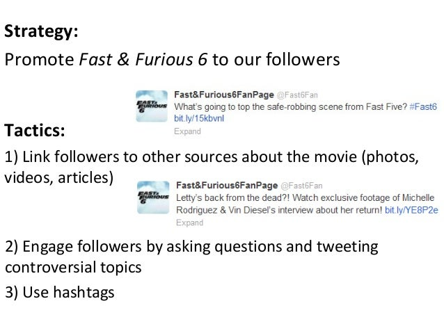Tactics:1) Link followers to other sources about the movie (photos,videos, articles)Strategy:Promote Fast & Furious 6 to o...