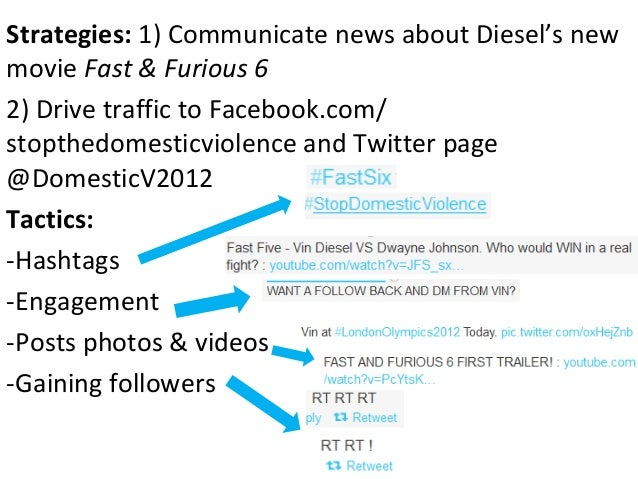 Strategies: 1) Communicate news about Diesel's newmovie Fast & Furious 62) Drive traffic to Facebook.com/stopthedomesticvi...
