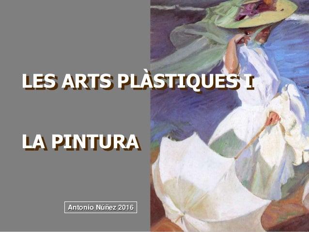 LES ARTS PLÀSTIQUES I LA PINTURA Antonio Núñez 2016