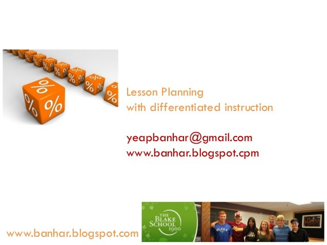 Lesson Planning with differentiated instruction yeapbanhar@gmail.com www.banhar.blogspot.cpm  www.banhar.blogspot.com