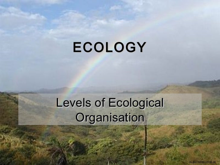 ECOLOGYLevels of Ecological   Organisation                       ALBIO9700/2006JK