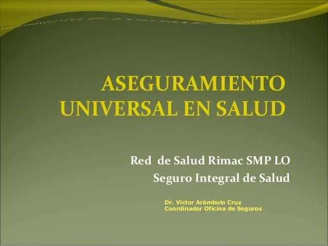 Red de Salud Rimac SMP LO Seguro Integral de Salud ASEGURAMIENTO UNIVERSAL EN SALUD Dr. Víctor Arámbulo Cruz Coordinador O...