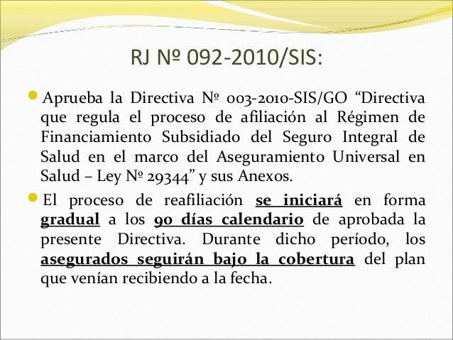 "RJ Nº 092-2010/SIS: Aprueba la Directiva Nº 003-2010-SIS/GO ""Directiva que regula el proceso de afiliación al Régimen de ..."