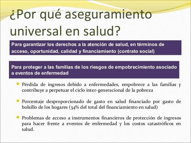 ¿Por qué aseguramiento universal en salud? Para garantizar los derechos a la atención de salud, en términos de acceso, opo...