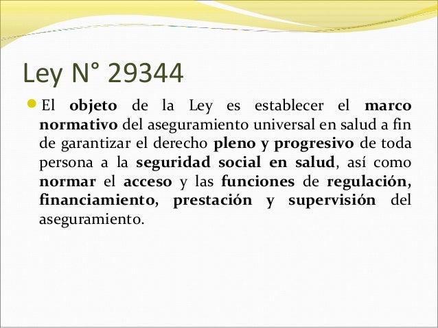 Ley N° 29344 El objeto de la Ley es establecer el marco normativo del aseguramiento universal en salud a fin de garantiza...