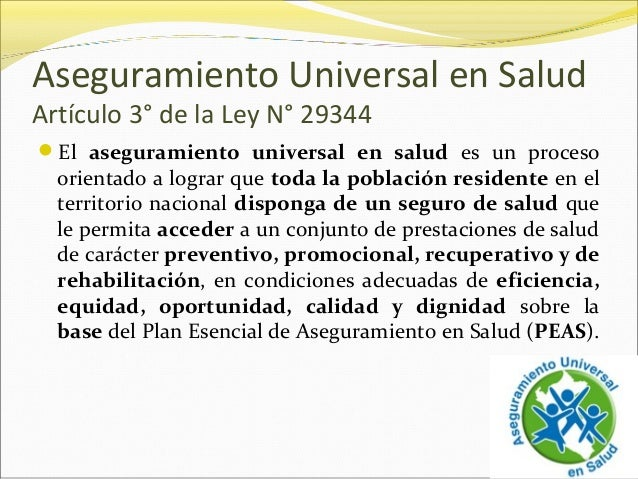 Aseguramiento Universal en Salud Artículo 3° de la Ley N° 29344 El aseguramiento universal en salud es un proceso orienta...