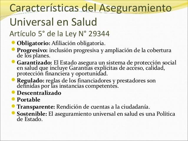 Características del Aseguramiento Universal en Salud Artículo 5° de la Ley N° 29344 Obligatorio: Afiliación obligatoria. ...
