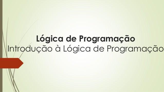 Lógica de Programação Introdução à Lógica de Programação