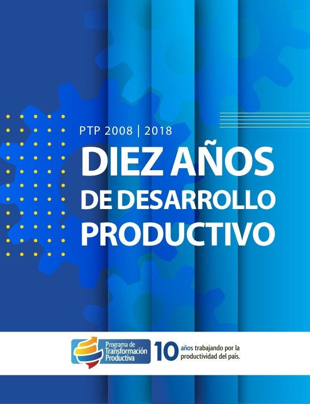1 Programa de Transformación Productiva, PTP - 10 AÑOS PTP 2008 | 2018 DIEZAÑOS DEDESARROLLO PRODUCTIVO