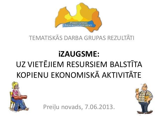 iZAUGSME:UZ VIETĒJIEM RESURSIEM BALSTĪTAKOPIENU EKONOMISKĀ AKTIVITĀTEPreiļu novads, 7.06.2013.TEMATISKĀS DARBA GRUPAS REZU...