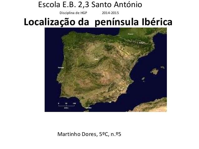 Localização da península Ibérica Martinho Dores, 5ºC, n.º5 Escola E.B. 2,3 Santo António Disciplina de HGP 2014-2015