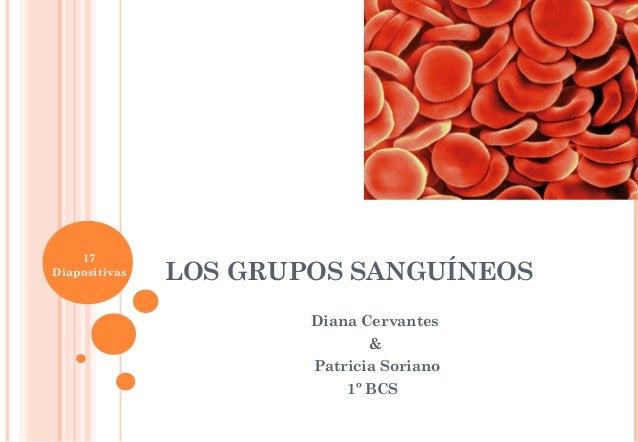 LOS GRUPOS SANGUÍNEOS Diana Cervantes & Patricia Soriano 1º BCS 17 Diapositivas