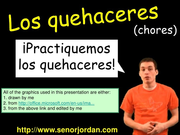 ¡Practiquemos los quehaceres! http://www.senorjordan.com All of the graphics used in this presentation are either: 1. draw...