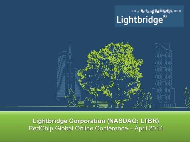 ® ® Lightbridge Corporation (NASDAQ: LTBR) RedChip Global Online Conference – April 2014
