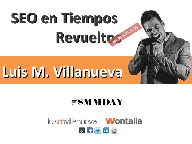 SEO en TiemposSEO en Tiempos RevueltosRevueltos Luis M. VillanuevaLuis M. Villanueva #SMMDAY