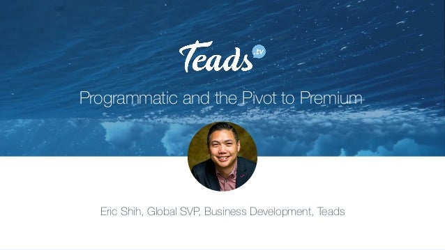 Programmatic and the Pivot to Premium Eric Shih, Global SVP, Business Development, Teads