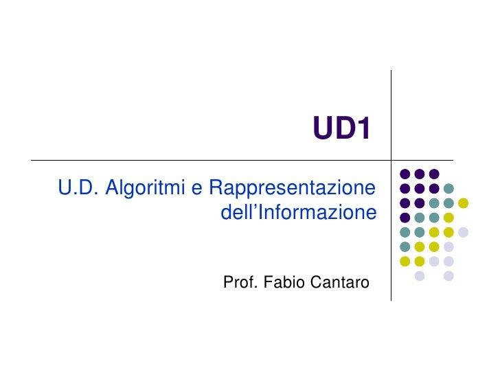 UD1 U.D. Algoritmi e Rappresentazione                   dell'Informazione                     Prof. Fabio Cantaro