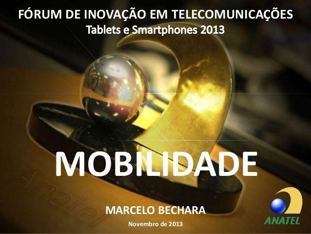 FÓRUM DE INOVAÇÃO EM TELECOMUNICAÇÕES  MOBILIDADE MARCELO BECHARA Novembro de 2013