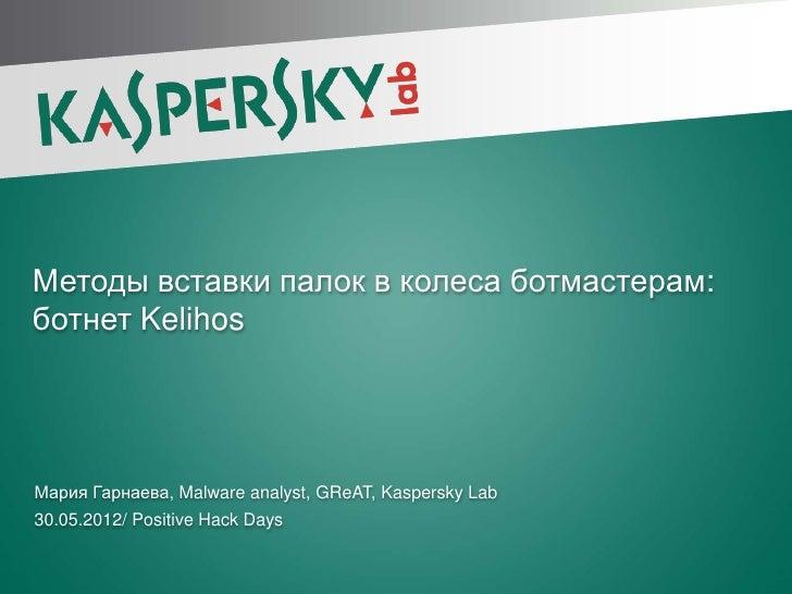 Методы вставки палок в колеса ботмастерам:ботнет KelihosМария Гарнаева, Malware analyst, GReAT, Kaspersky Lab30.05.2012/ P...