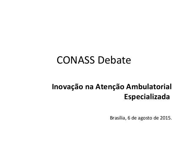 CONASS Debate Inovação na Atenção Ambulatorial Especializada Brasília, 6 de agosto de 2015.