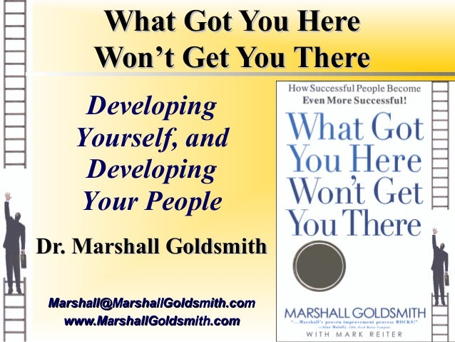 What Got You Here       Won't Get You There     Developing    Yourself, and     Developing    Your PeopleDr. Marshall Gold...