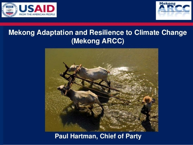 Mekong Adaptation and Resilience to Climate Change                 (Mekong ARCC)            Paul Hartman, Chief of Party