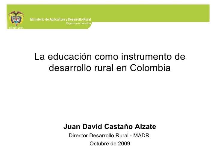 La educación como instrumento de desarrollo rural en Colombia Juan David Castaño Alzate Director Desarrollo Rural - MADR. ...
