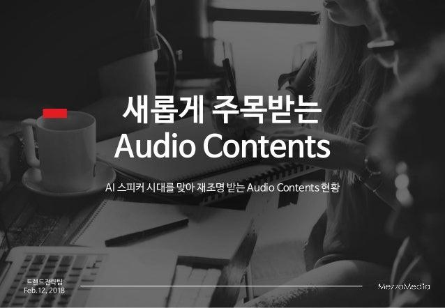 새롭게 주목받는 Audio Contents AI 스피커 시대를 맞아 재조명 받는 Audio Contents 현황 트렌드전략팀 Feb.12, 2018