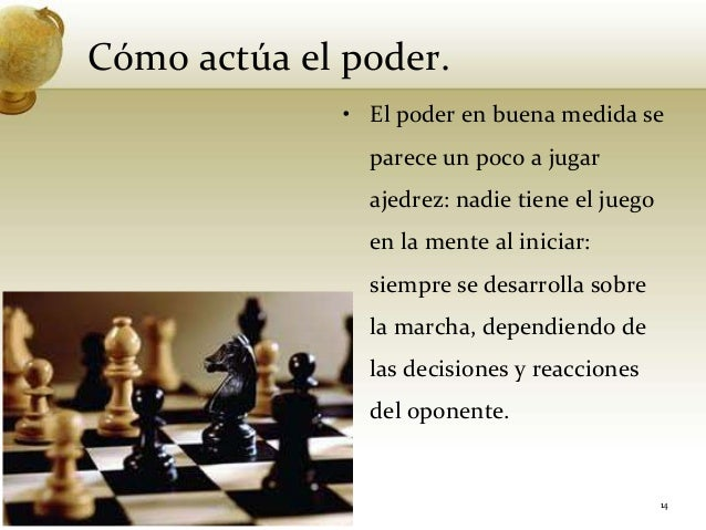 Cómo actúa el poder.• El poder en buena medida separece un poco a jugarajedrez: nadie tiene el juegoen la mente al iniciar...