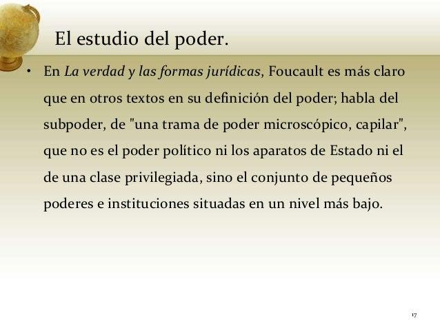 El estudio del poder.• En La verdad y las formas jurídicas, Foucault es más claroque en otros textos en su definición del ...