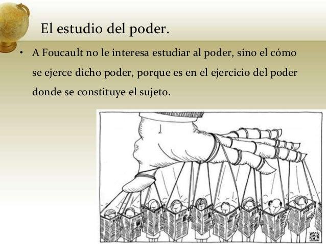 El estudio del poder.• A Foucault no le interesa estudiar al poder, sino el cómose ejerce dicho poder, porque es en el eje...