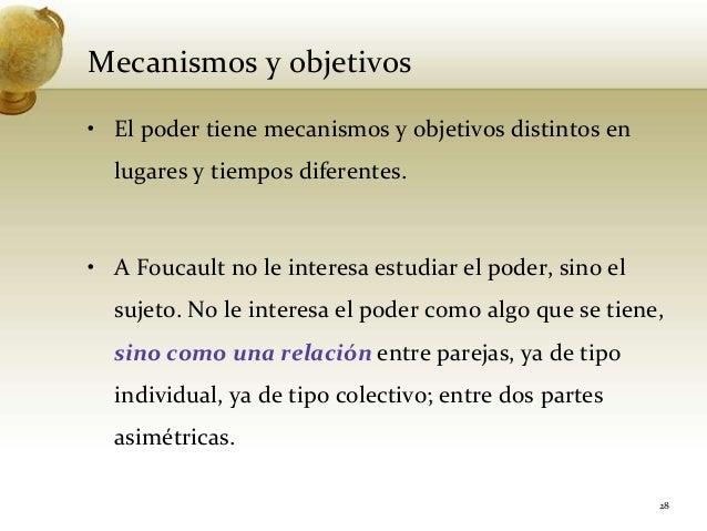 Mecanismos y objetivos• El poder tiene mecanismos y objetivos distintos enlugares y tiempos diferentes.• A Foucault no le ...