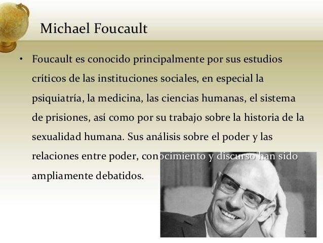 Michael Foucault• Foucault es conocido principalmente por sus estudioscríticos de las instituciones sociales, en especial ...