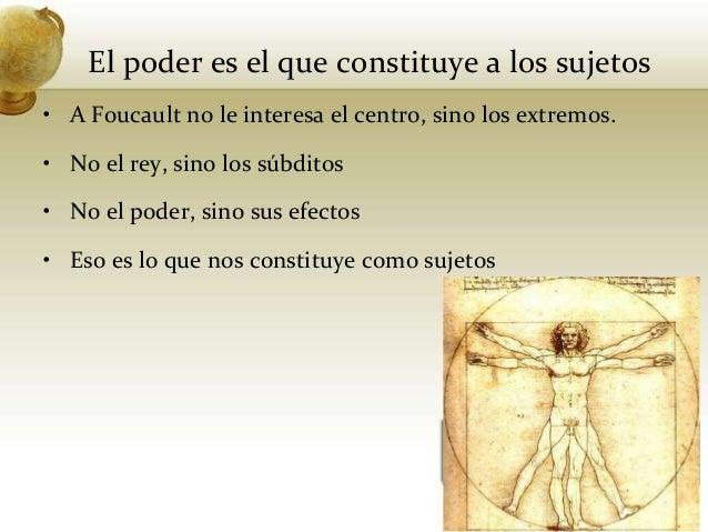 El poder es el que constituye a los sujetos• A Foucault no le interesa el centro, sino los extremos.• No el rey, sino los ...