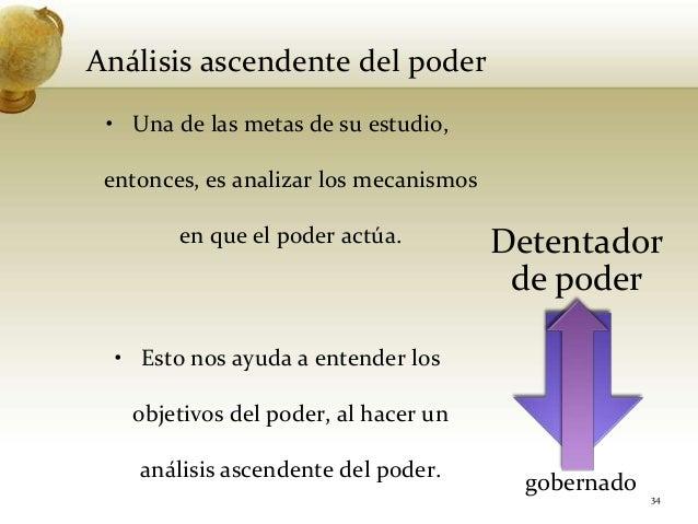 Análisis ascendente del poder• Una de las metas de su estudio,entonces, es analizar los mecanismosen que el poder actúa.• ...