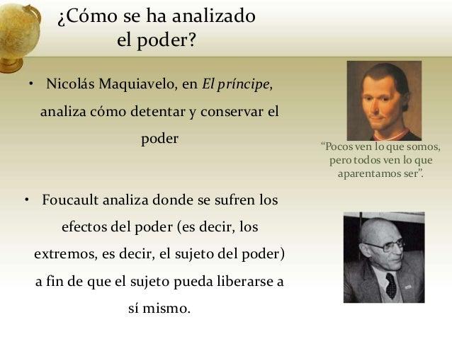 ¿Cómo se ha analizadoel poder?• Nicolás Maquiavelo, en El príncipe,analiza cómo detentar y conservar elpoder• Foucault ana...