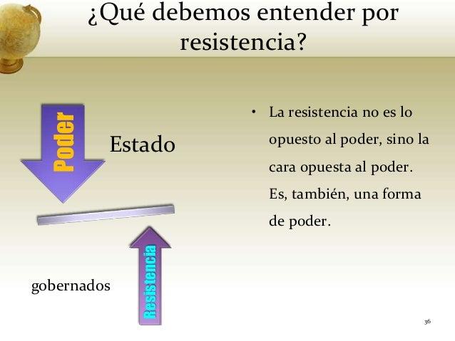 ¿Qué debemos entender porresistencia?Estadogobernados36• La resistencia no es loopuesto al poder, sino lacara opuesta al p...