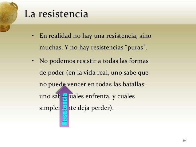 """La resistencia39• En realidad no hay una resistencia, sinomuchas. Y no hay resistencias """"puras"""".• No podemos resistir a to..."""