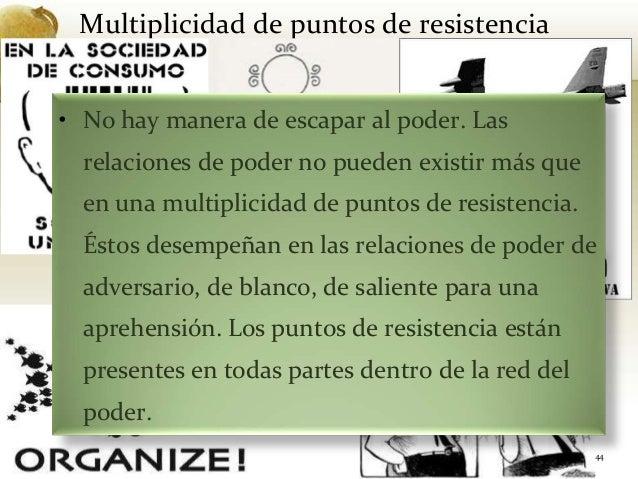 Multiplicidad de puntos de resistencia44• No hay manera de escapar al poder. Lasrelaciones de poder no pueden existir más ...