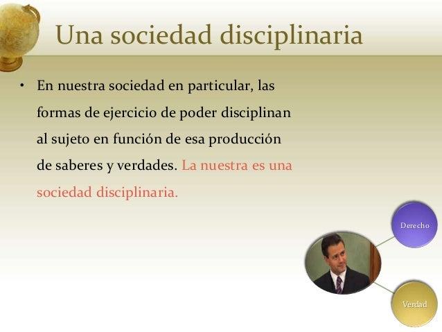 Una sociedad disciplinaria• En nuestra sociedad en particular, lasformas de ejercicio de poder disciplinanal sujeto en fun...