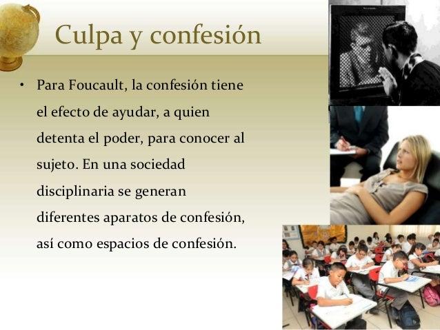 Culpa y confesión• Para Foucault, la confesión tieneel efecto de ayudar, a quiendetenta el poder, para conocer alsujeto. E...